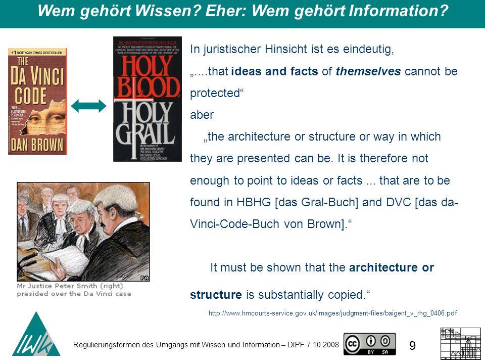Regulierungsformen des Umgangs mit Wissen und Information – DIPF 7.10.2008 9 Wem gehört Wissen? Eher: Wem gehört Information? In juristischer Hinsicht