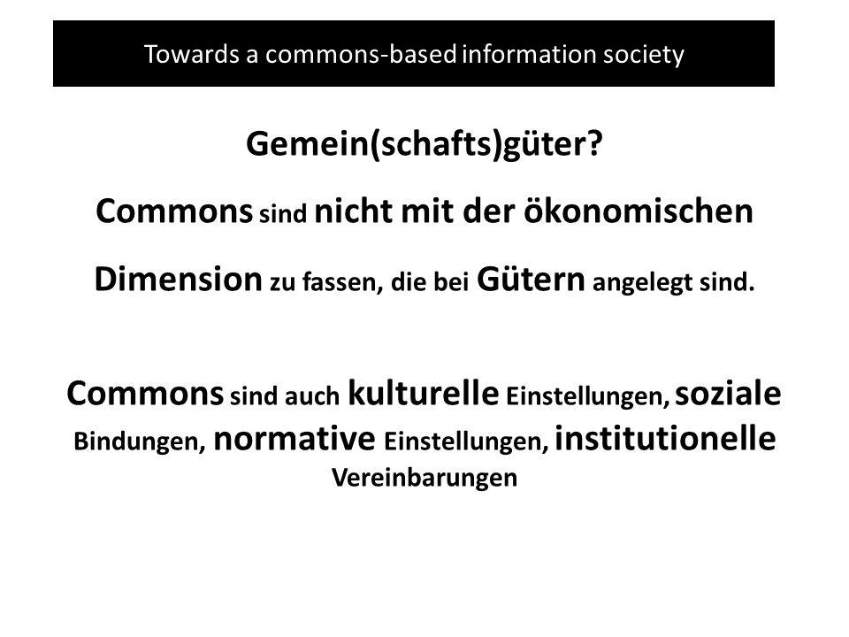Towards a commons-based information society Gemein(schafts)güter? Commons sind nicht mit der ökonomischen Dimension zu fassen, die bei Gütern angelegt