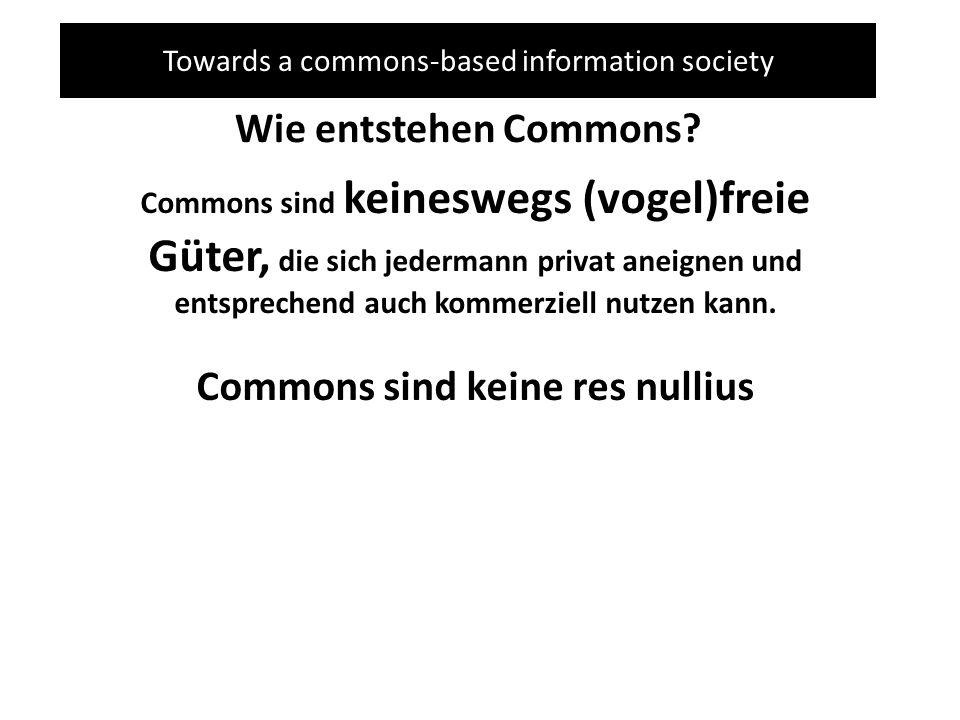 Towards a commons-based information society Wie entstehen Commons? Commons sind keineswegs (vogel)freie Güter, die sich jedermann privat aneignen und