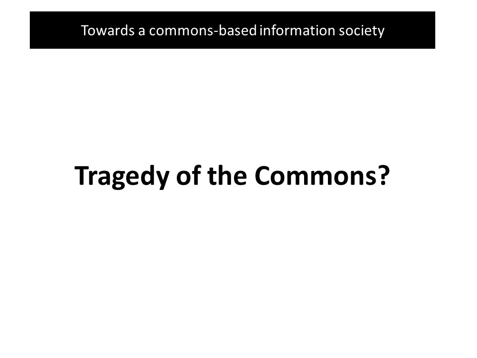 Towards a commons-based information society Tragedy of the Commons