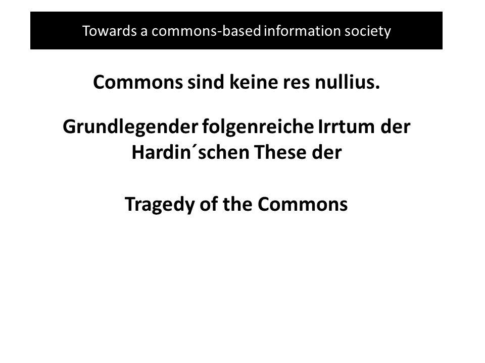 Towards a commons-based information society Commons sind keine res nullius. Grundlegender folgenreiche Irrtum der Hardin´schen These der Tragedy of th
