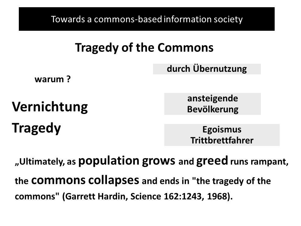 Towards a commons-based information society Tragedy of the Commons warum ? durch Übernutzung ansteigende Bevölkerung Egoismus Trittbrettfahrer Vernich