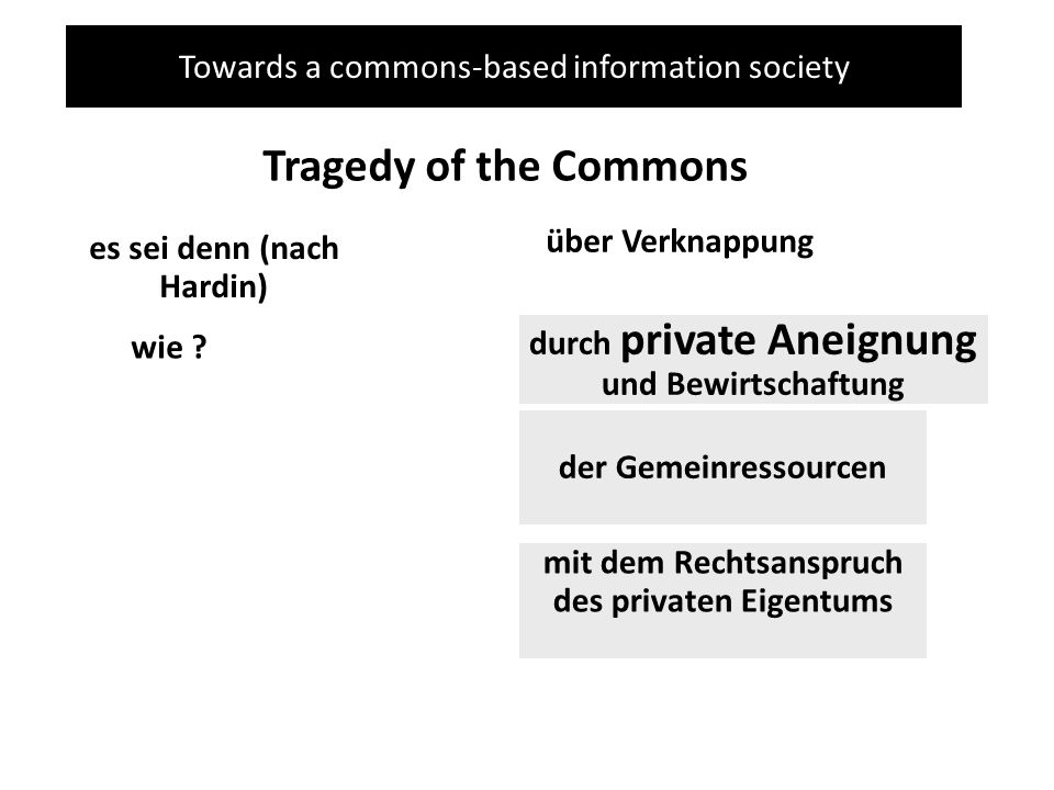 Towards a commons-based information society Tragedy of the Commons es sei denn (nach Hardin) über Verknappung wie ? durch private Aneignung und Bewirt