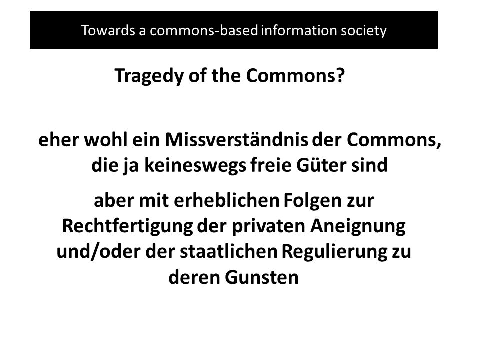 Towards a commons-based information society Tragedy of the Commons? eher wohl ein Missverständnis der Commons, die ja keineswegs freie Güter sind aber