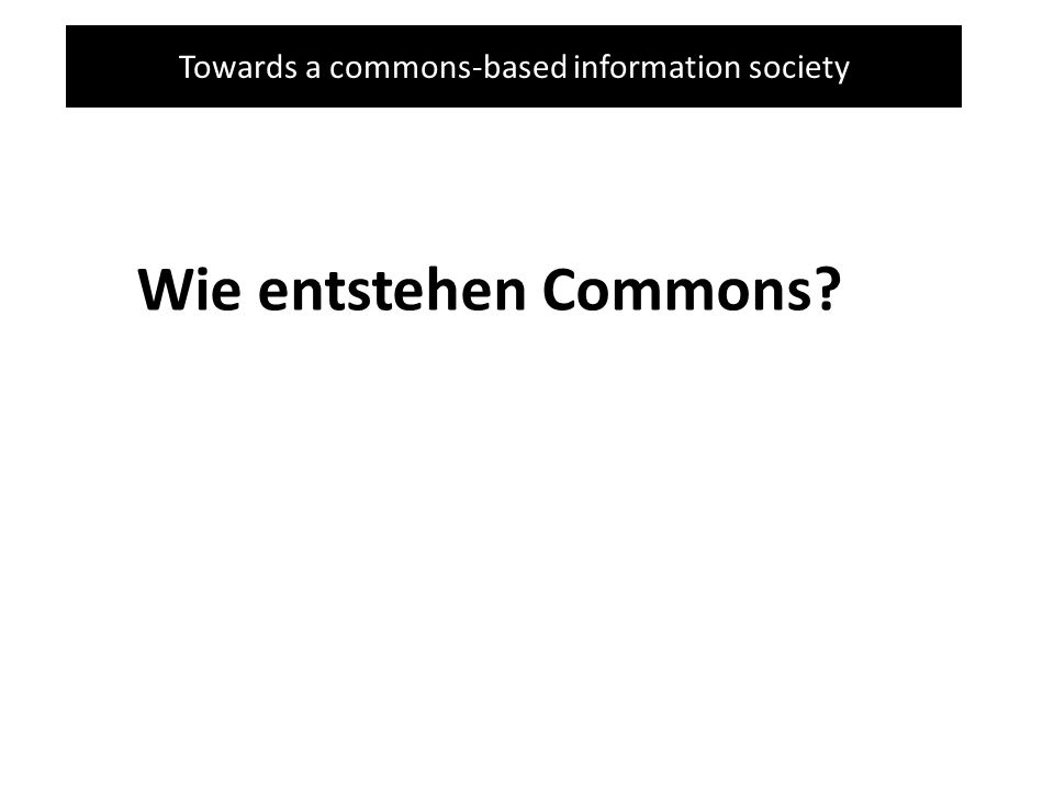 Towards a commons-based information society Wie entstehen Commons