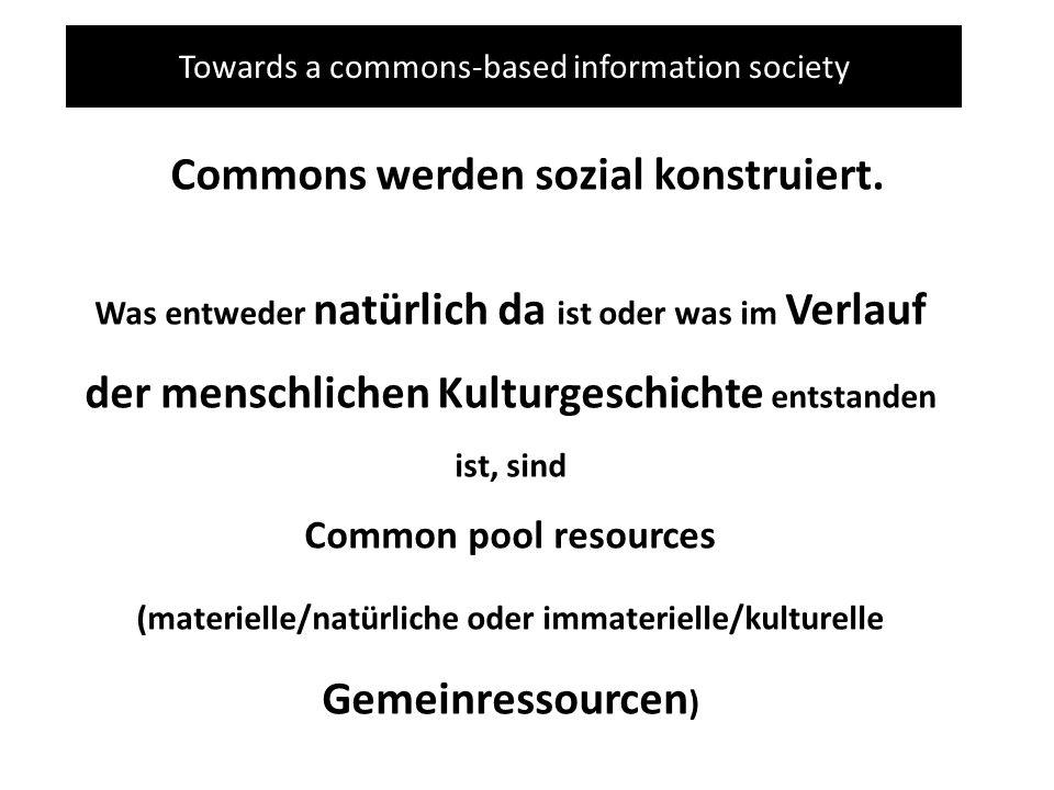 Towards a commons-based information society Commons werden sozial konstruiert. Was entweder natürlich da ist oder was im Verlauf der menschlichen Kult