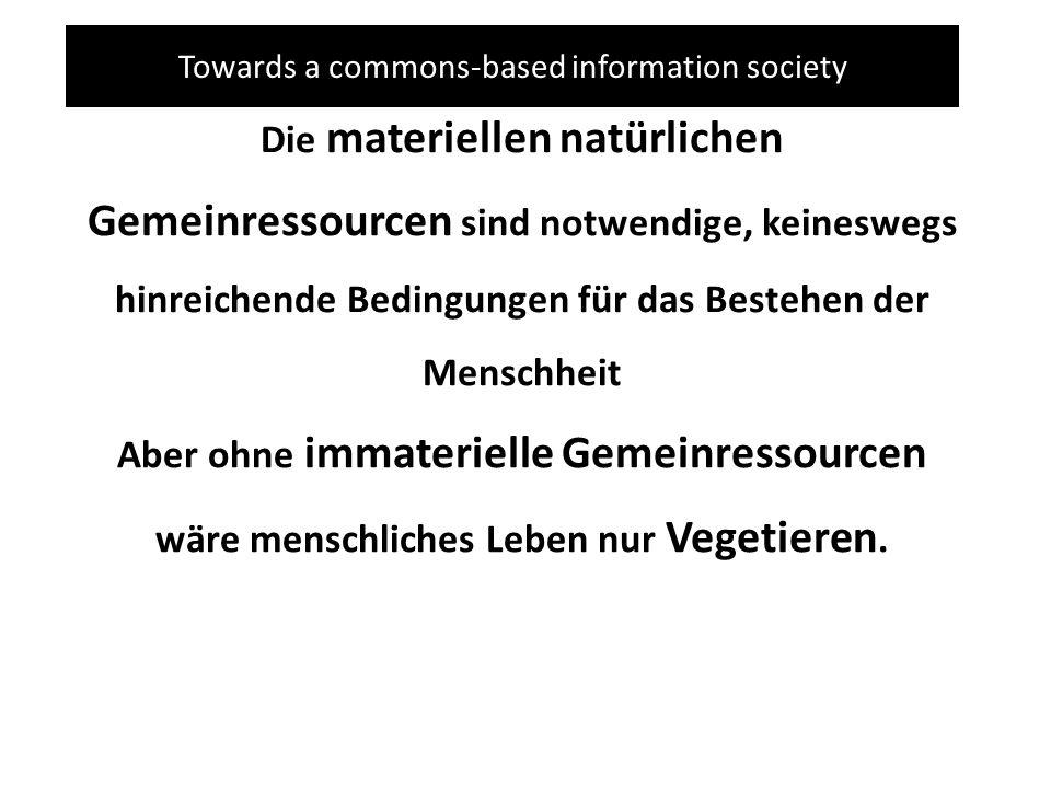 Towards a commons-based information society Die materiellen natürlichen Gemeinressourcen sind notwendige, keineswegs hinreichende Bedingungen für das Bestehen der Menschheit Aber ohne immaterielle Gemeinressourcen wäre menschliches Leben nur Vegetieren.