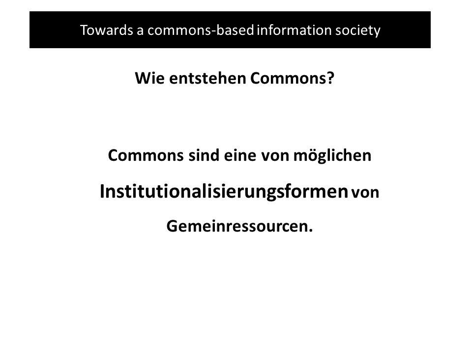 Towards a commons-based information society Wie entstehen Commons? Commons sind eine von möglichen Institutionalisierungsformen von Gemeinressourcen.