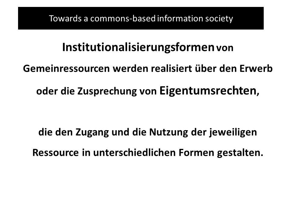Towards a commons-based information society Institutionalisierungsformen von Gemeinressourcen werden realisiert über den Erwerb oder die Zusprechung von Eigentumsrechten, die den Zugang und die Nutzung der jeweiligen Ressource in unterschiedlichen Formen gestalten.