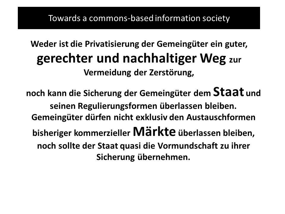 Towards a commons-based information society Weder ist die Privatisierung der Gemeingüter ein guter, gerechter und nachhaltiger Weg zur Vermeidung der Zerstörung, noch kann die Sicherung der Gemeingüter dem Staat und seinen Regulierungsformen überlassen bleiben.
