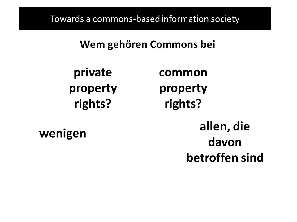 Towards a commons-based information society Wem gehören Commons bei private property rights? common property rights? wenigen allen, die davon betroffe