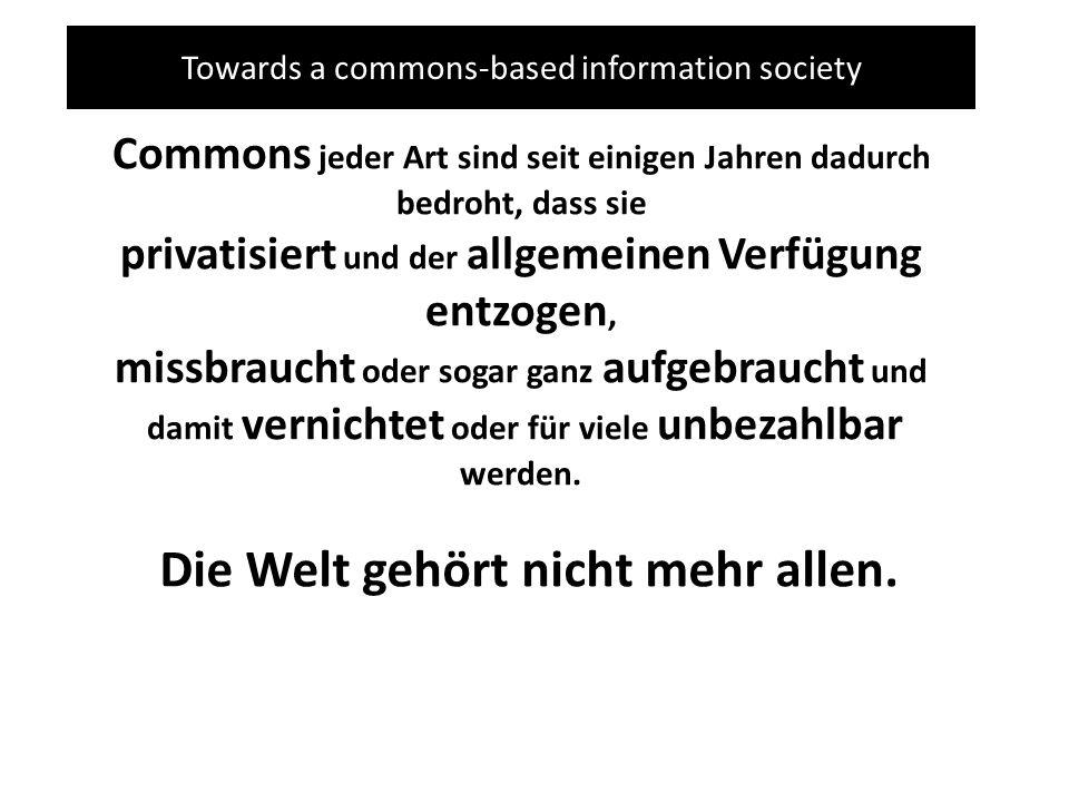 Towards a commons-based information society Commons jeder Art sind seit einigen Jahren dadurch bedroht, dass sie privatisiert und der allgemeinen Verfügung entzogen, missbraucht oder sogar ganz aufgebraucht und damit vernichtet oder für viele unbezahlbar werden.
