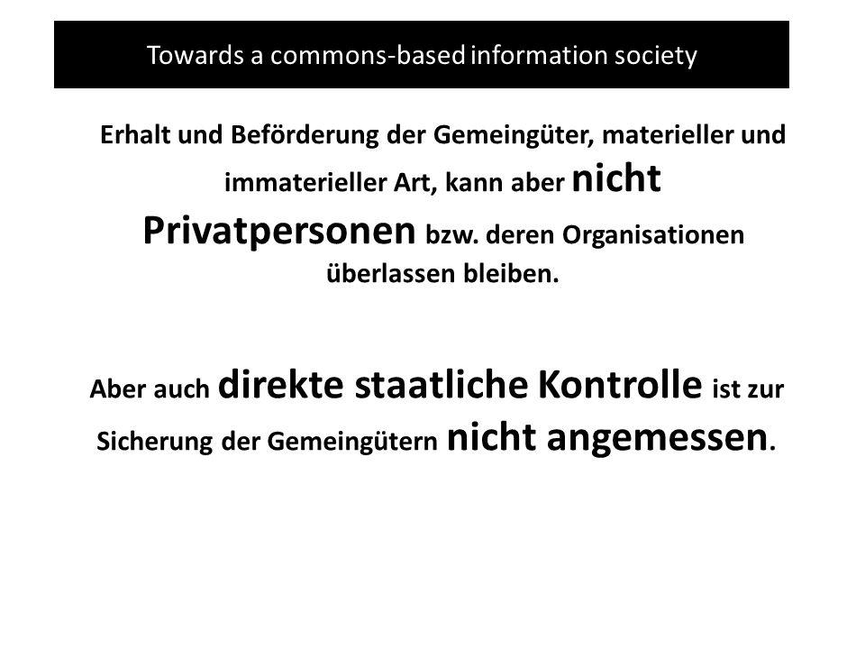 Towards a commons-based information society Erhalt und Beförderung der Gemeingüter, materieller und immaterieller Art, kann aber nicht Privatpersonen