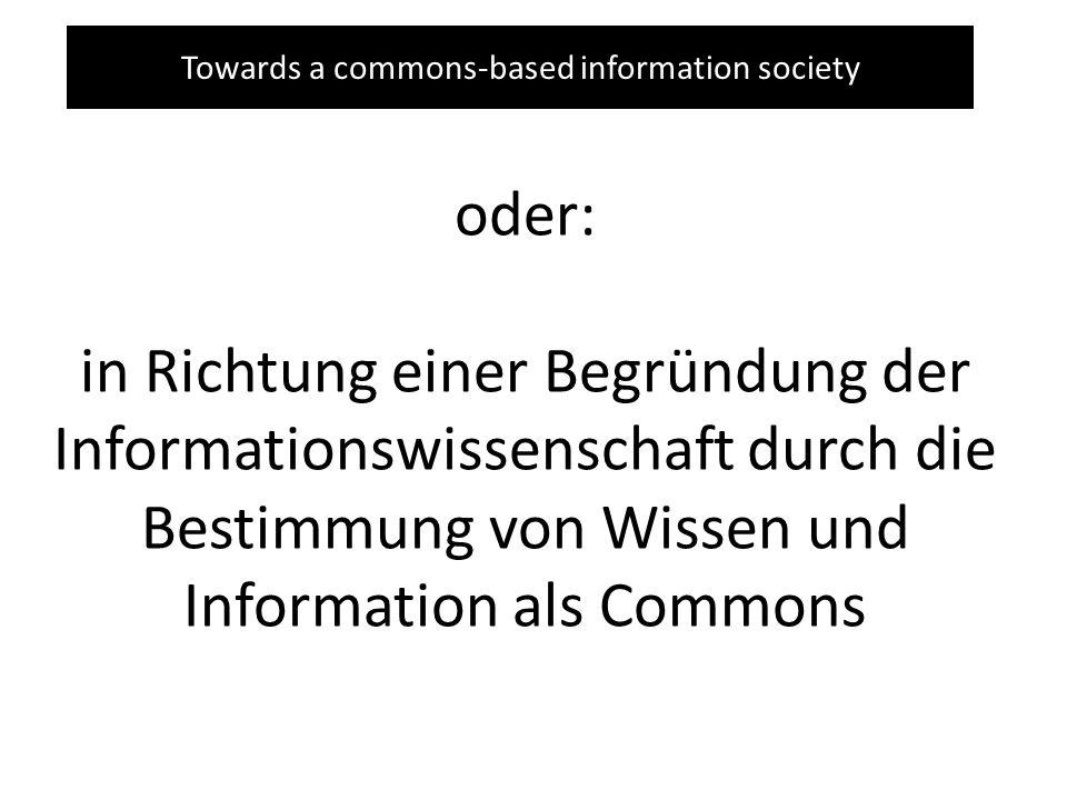Towards a commons-based information society oder: in Richtung einer Begründung der Informationswissenschaft durch die Bestimmung von Wissen und Information als Commons