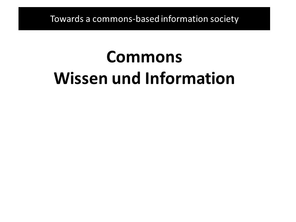 Towards a commons-based information society Commons Wissen und Information