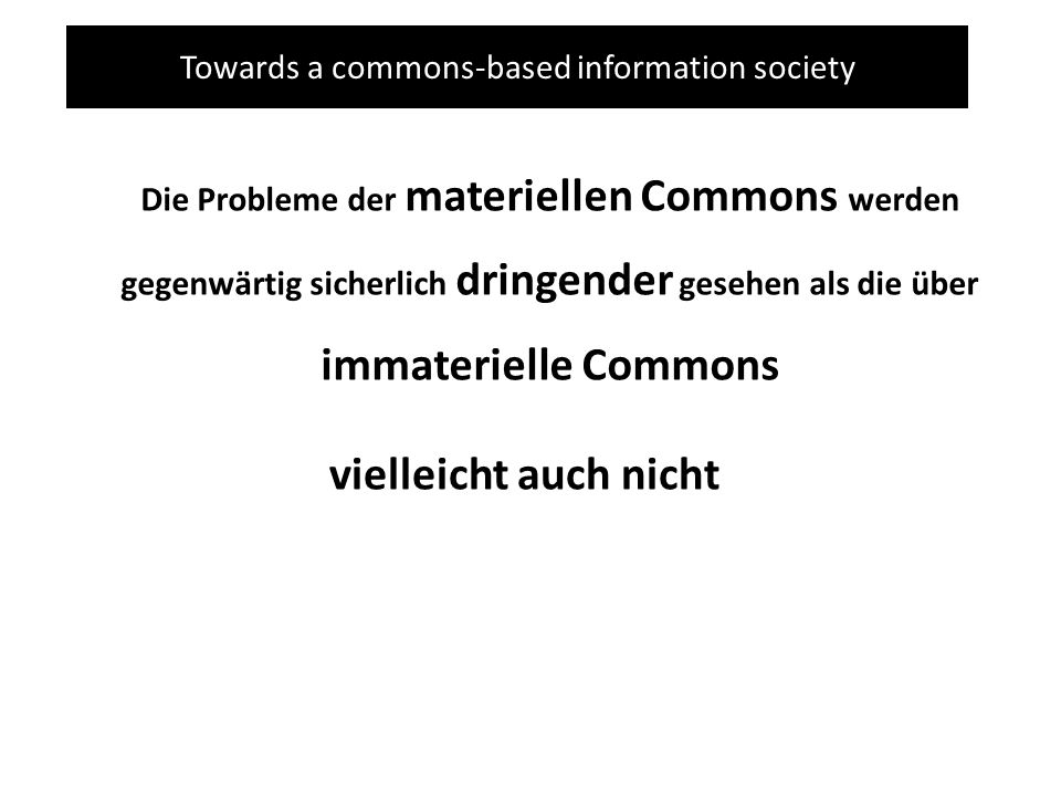 Towards a commons-based information society Die Probleme der materiellen Commons werden gegenwärtig sicherlich dringender gesehen als die über immaterielle Commons vielleicht auch nicht