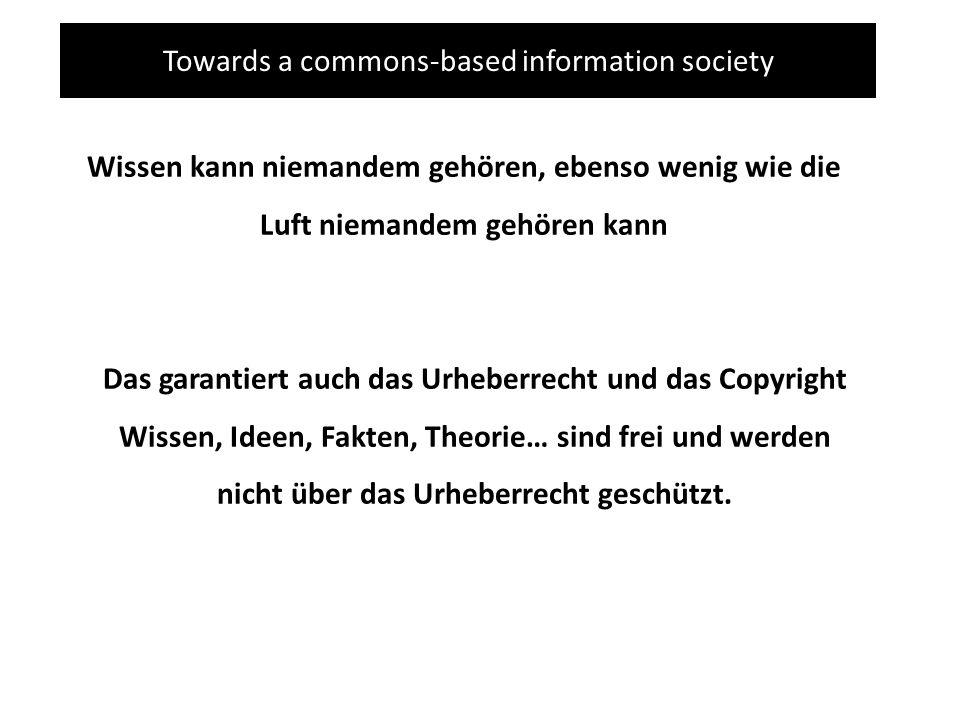 Towards a commons-based information society Wissen kann niemandem gehören, ebenso wenig wie die Luft niemandem gehören kann Das garantiert auch das Urheberrecht und das Copyright Wissen, Ideen, Fakten, Theorie… sind frei und werden nicht über das Urheberrecht geschützt.