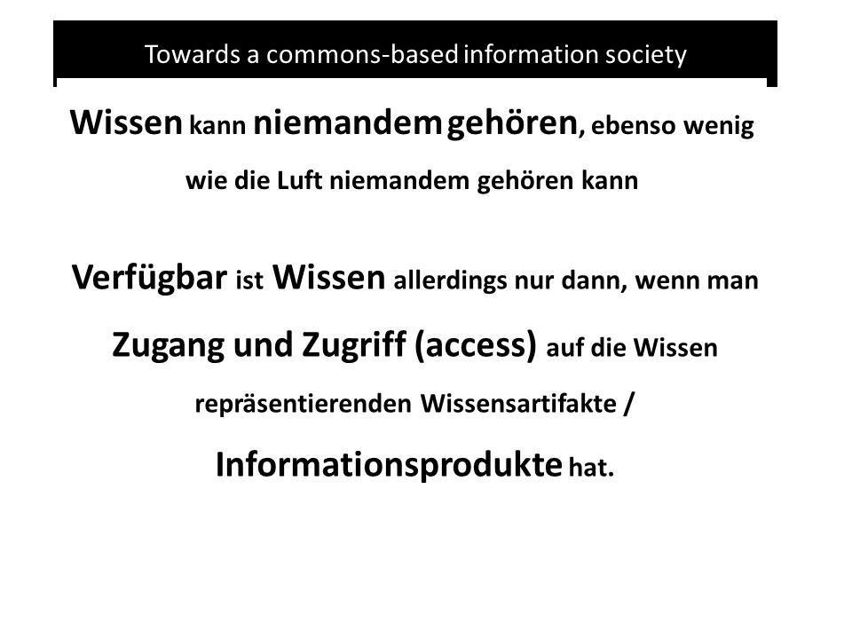 Towards a commons-based information society Wissen kann niemandem gehören, ebenso wenig wie die Luft niemandem gehören kann Verfügbar ist Wissen allerdings nur dann, wenn man Zugang und Zugriff (access) auf die Wissen repräsentierenden Wissensartifakte / Informationsprodukte hat.