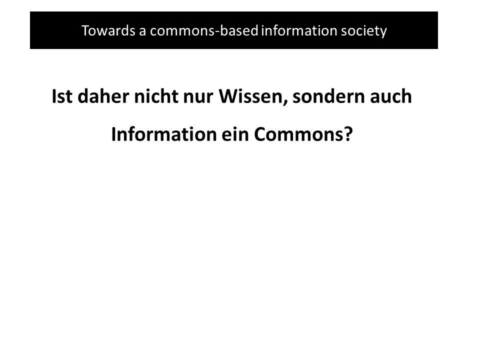 Towards a commons-based information society Ist daher nicht nur Wissen, sondern auch Information ein Commons