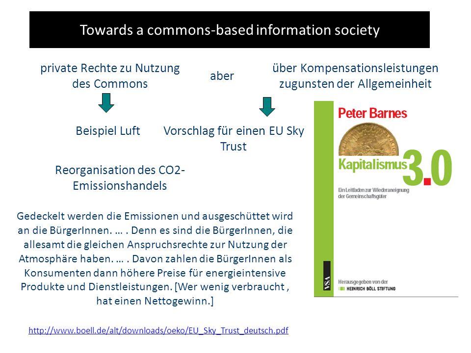 Towards a commons-based information society private Rechte zu Nutzung des Commons aber über Kompensationsleistungen zugunsten der Allgemeinheit Beispiel LuftVorschlag für einen EU Sky Trust Reorganisation des CO2- Emissionshandels Gedeckelt werden die Emissionen und ausgeschüttet wird an die BürgerInnen.