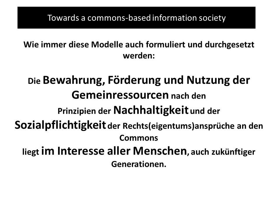 Towards a commons-based information society Wie immer diese Modelle auch formuliert und durchgesetzt werden: Die Bewahrung, Förderung und Nutzung der Gemeinressourcen nach den Prinzipien der Nachhaltigkeit und der Sozialpflichtigkeit der Rechts(eigentums)ansprüche an den Commons liegt im Interesse aller Menschen, auch zukünftiger Generationen.