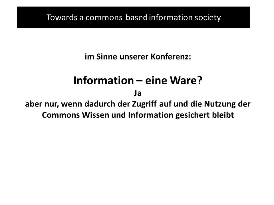Towards a commons-based information society im Sinne unserer Konferenz: Information – eine Ware? Ja aber nur, wenn dadurch der Zugriff auf und die Nut