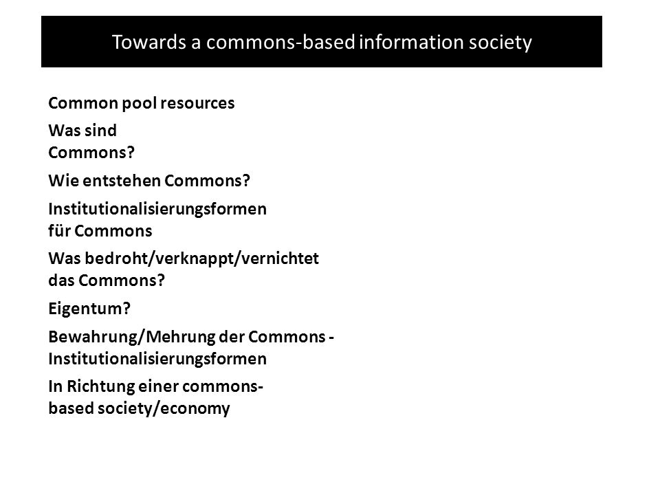 Towards a commons-based information society Common pool resources Was sind Commons? Wie entstehen Commons? Eigentum? Bewahrung/Mehrung der Commons - I