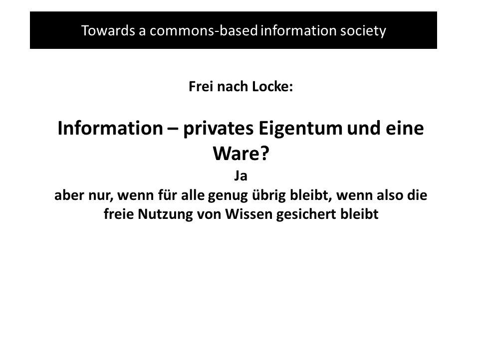 Towards a commons-based information society Frei nach Locke: Information – privates Eigentum und eine Ware? Ja aber nur, wenn für alle genug übrig ble