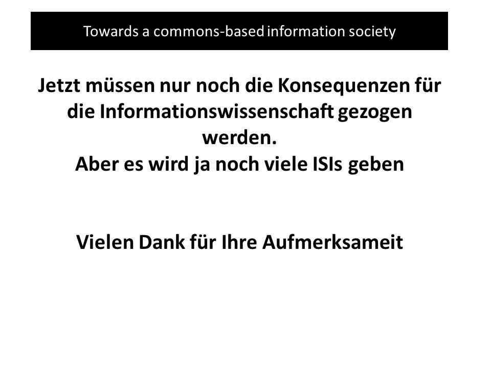 Towards a commons-based information society Jetzt müssen nur noch die Konsequenzen für die Informationswissenschaft gezogen werden. Aber es wird ja no