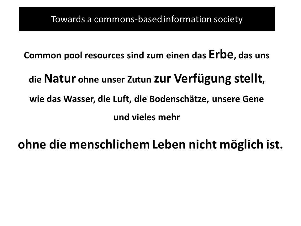 Towards a commons-based information society Common pool resources sind zum einen das Erbe, das uns die Natur ohne unser Zutun zur Verfügung stellt, wi