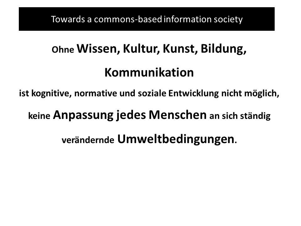 Towards a commons-based information society Ohne Wissen, Kultur, Kunst, Bildung, Kommunikation ist kognitive, normative und soziale Entwicklung nicht möglich, keine Anpassung jedes Menschen an sich ständig verändernde Umweltbedingungen.
