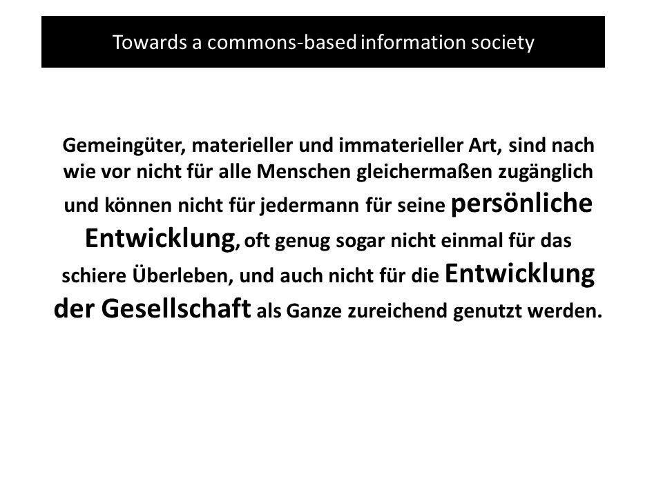 Towards a commons-based information society Gemeingüter, materieller und immaterieller Art, sind nach wie vor nicht für alle Menschen gleichermaßen zu