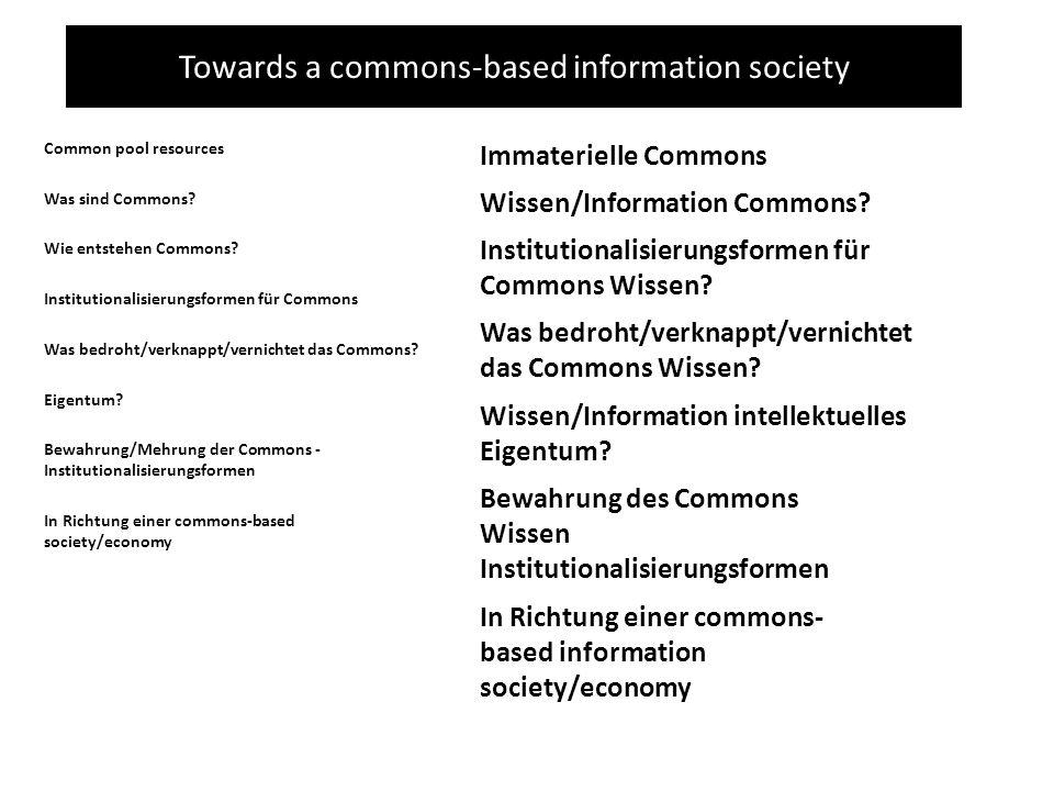 Towards a commons-based information society Was bedroht/verknappt/vernichtet das Commons Wissen? Wissen/Information Commons? Immaterielle Commons Wiss