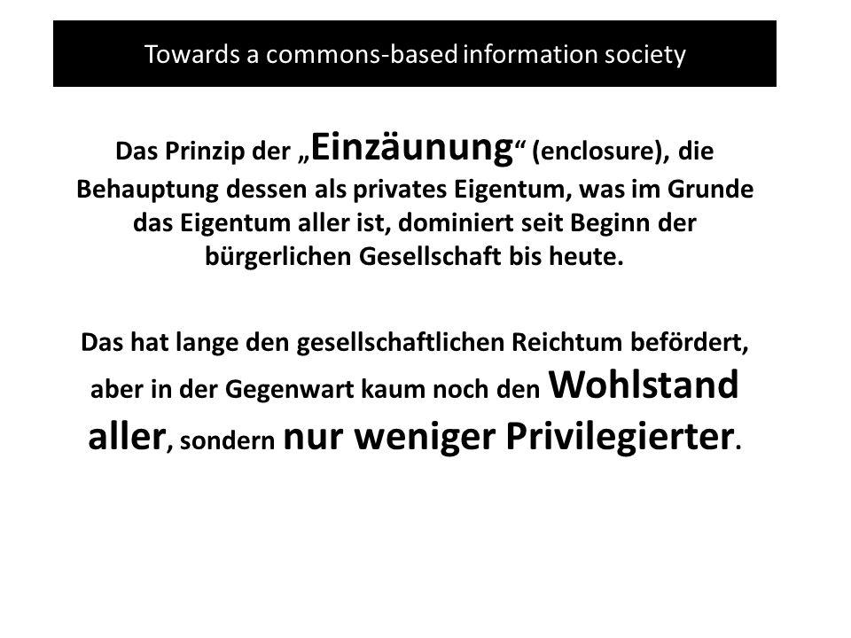Towards a commons-based information society Das Prinzip der Einzäunung (enclosure), die Behauptung dessen als privates Eigentum, was im Grunde das Eigentum aller ist, dominiert seit Beginn der bürgerlichen Gesellschaft bis heute.