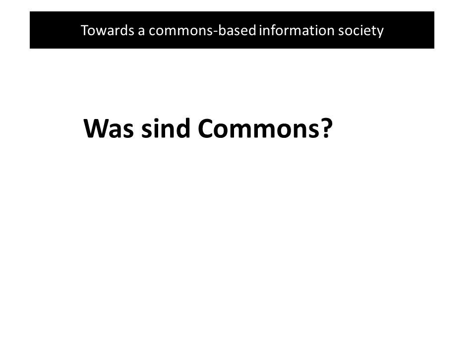 Towards a commons-based information society Was sind Commons