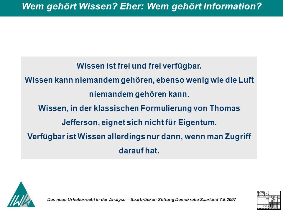 Das neue Urheberrecht in der Analyse – Saarbrücken Stiftung Demokratie Saarland 7.5.2007 Wem gehört Wissen? Eher: Wem gehört Information? Wissen ist f