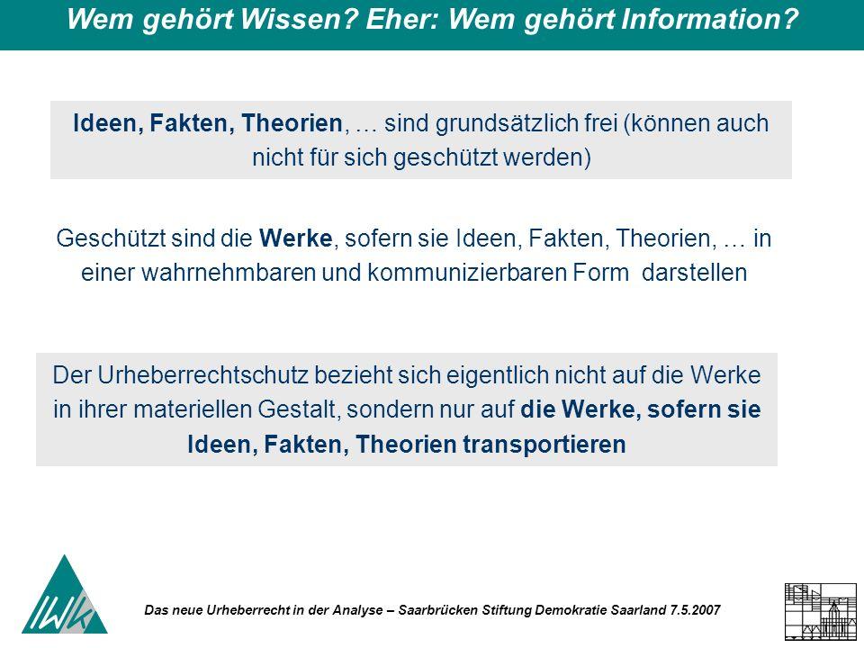 Das neue Urheberrecht in der Analyse – Saarbrücken Stiftung Demokratie Saarland 7.5.2007 Wem gehört Wissen? Eher: Wem gehört Information? Ideen, Fakte