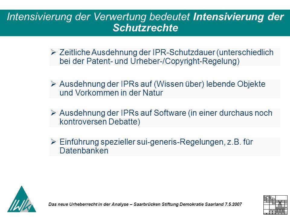 Das neue Urheberrecht in der Analyse – Saarbrücken Stiftung Demokratie Saarland 7.5.2007 Intensivierung der Verwertung bedeutet Intensivierung der Schutzrechte Zeitliche Ausdehnung der IPR-Schutzdauer (unterschiedlich bei der Patent- und Urheber-/Copyright-Regelung) Ausdehnung der IPRs auf (Wissen über) lebende Objekte und Vorkommen in der Natur Ausdehnung der IPRs auf Software (in einer durchaus noch kontroversen Debatte) Einführung spezieller sui-generis-Regelungen, z.B.