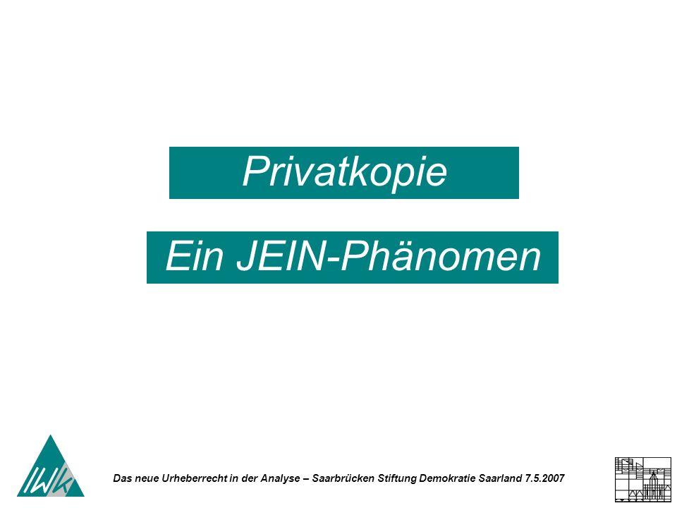 Das neue Urheberrecht in der Analyse – Saarbrücken Stiftung Demokratie Saarland 7.5.2007 Privatkopie Ein JEIN-Phänomen