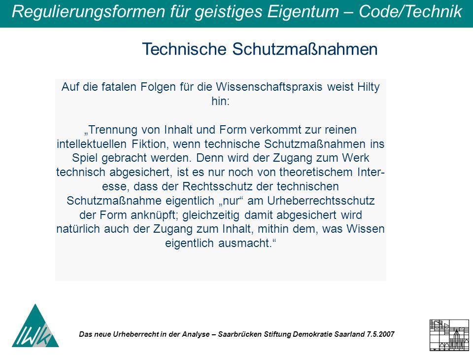 Das neue Urheberrecht in der Analyse – Saarbrücken Stiftung Demokratie Saarland 7.5.2007 Regulierungsformen für geistiges Eigentum – Code/Technik Tech
