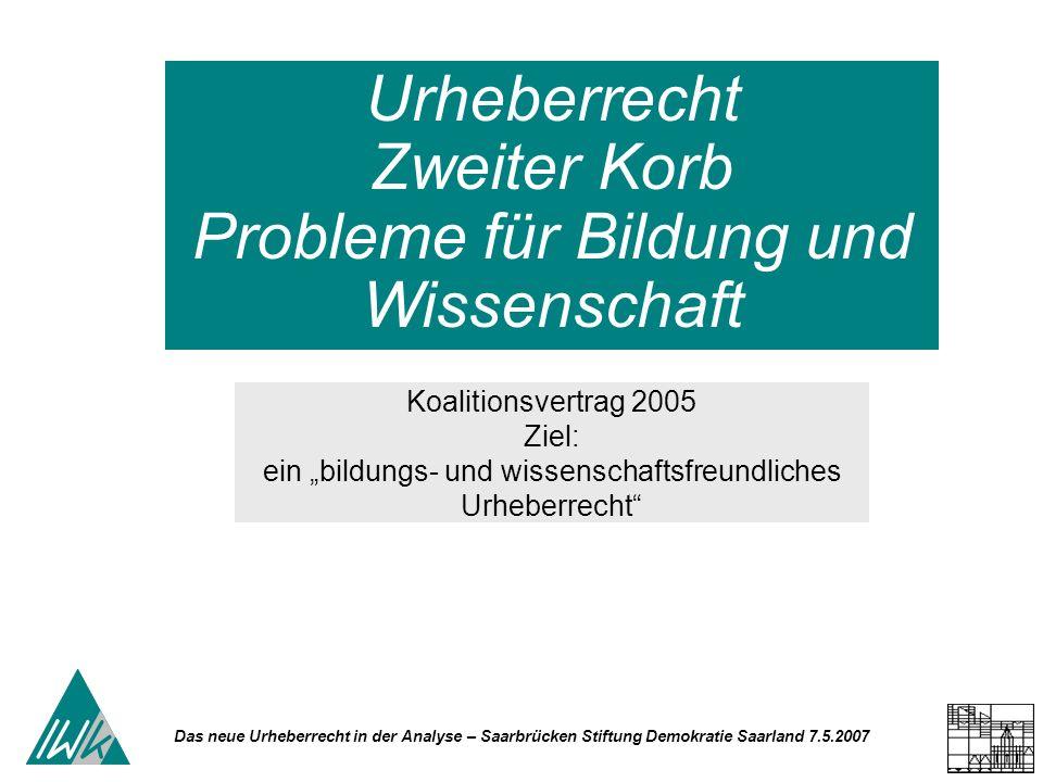Das neue Urheberrecht in der Analyse – Saarbrücken Stiftung Demokratie Saarland 7.5.2007 Urheberrecht Zweiter Korb Probleme für Bildung und Wissenschaft Koalitionsvertrag 2005 Ziel: ein bildungs- und wissenschaftsfreundliches Urheberrecht