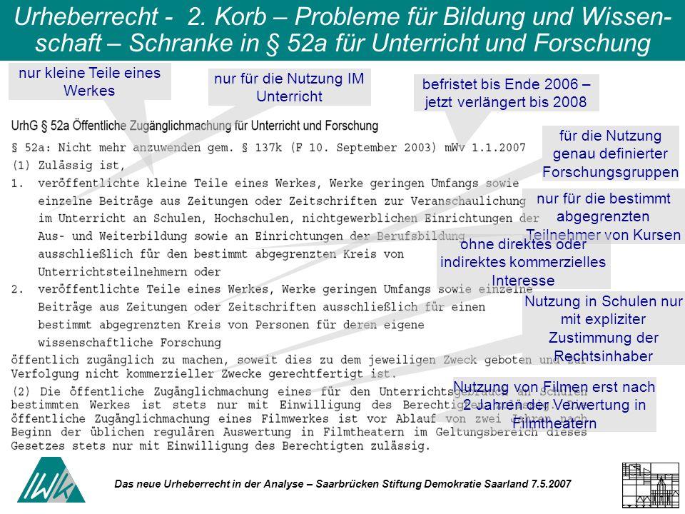 Das neue Urheberrecht in der Analyse – Saarbrücken Stiftung Demokratie Saarland 7.5.2007 Urheberrecht - 2. Korb – Probleme für Bildung und Wissen- sch