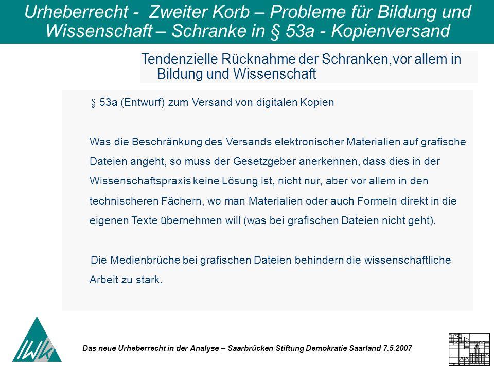 Das neue Urheberrecht in der Analyse – Saarbrücken Stiftung Demokratie Saarland 7.5.2007 Urheberrecht - Zweiter Korb – Probleme für Bildung und Wissenschaft – Schranke in § 53a - Kopienversand Tendenzielle Rücknahme der Schranken,vor allem in Bildung und Wissenschaft § 53a (Entwurf) zum Versand von digitalen Kopien Was die Beschränkung des Versands elektronischer Materialien auf grafische Dateien angeht, so muss der Gesetzgeber anerkennen, dass dies in der Wissenschaftspraxis keine Lösung ist, nicht nur, aber vor allem in den technischeren Fächern, wo man Materialien oder auch Formeln direkt in die eigenen Texte übernehmen will (was bei grafischen Dateien nicht geht).