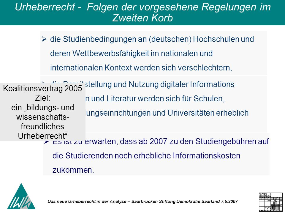 Das neue Urheberrecht in der Analyse – Saarbrücken Stiftung Demokratie Saarland 7.5.2007 Urheberrecht - Folgen der vorgesehene Regelungen im Zweiten Korb die Studienbedingungen an (deutschen) Hochschulen und deren Wettbewerbsfähigkeit im nationalen und internationalen Kontext werden sich verschlechtern, die Bereitstellung und Nutzung digitaler Informations- materialien und Literatur werden sich für Schulen, Weiterbildungseinrichtungen und Universitäten erheblich verteuern Es ist zu erwarten, dass ab 2007 zu den Studiengebühren auf die Studierenden noch erhebliche Informationskosten zukommen.