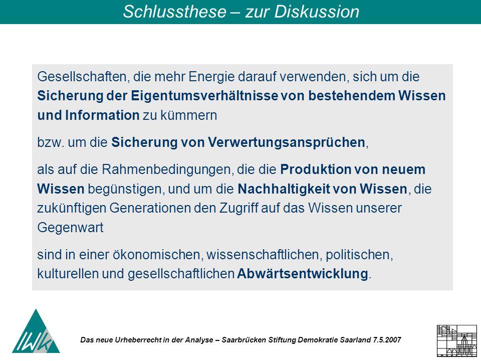 Das neue Urheberrecht in der Analyse – Saarbrücken Stiftung Demokratie Saarland 7.5.2007 Schlussthese – zur Diskussion Gesellschaften, die mehr Energie darauf verwenden, sich um die Sicherung der Eigentumsverhältnisse von bestehendem Wissen und Information zu kümmern bzw.