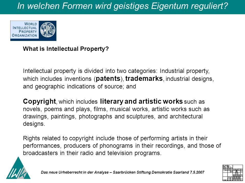 Das neue Urheberrecht in der Analyse – Saarbrücken Stiftung Demokratie Saarland 7.5.2007 In welchen Formen wird geistiges Eigentum reguliert? What is