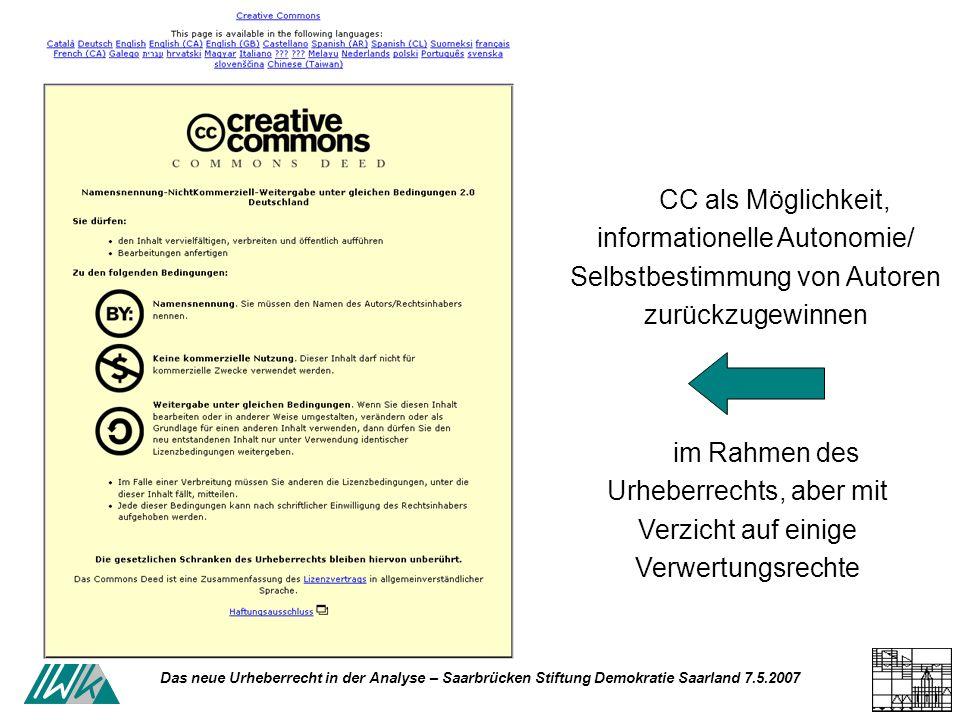 Das neue Urheberrecht in der Analyse – Saarbrücken Stiftung Demokratie Saarland 7.5.2007 CC als Möglichkeit, informationelle Autonomie/ Selbstbestimmung von Autoren zurückzugewinnen im Rahmen des Urheberrechts, aber mit Verzicht auf einige Verwertungsrechte