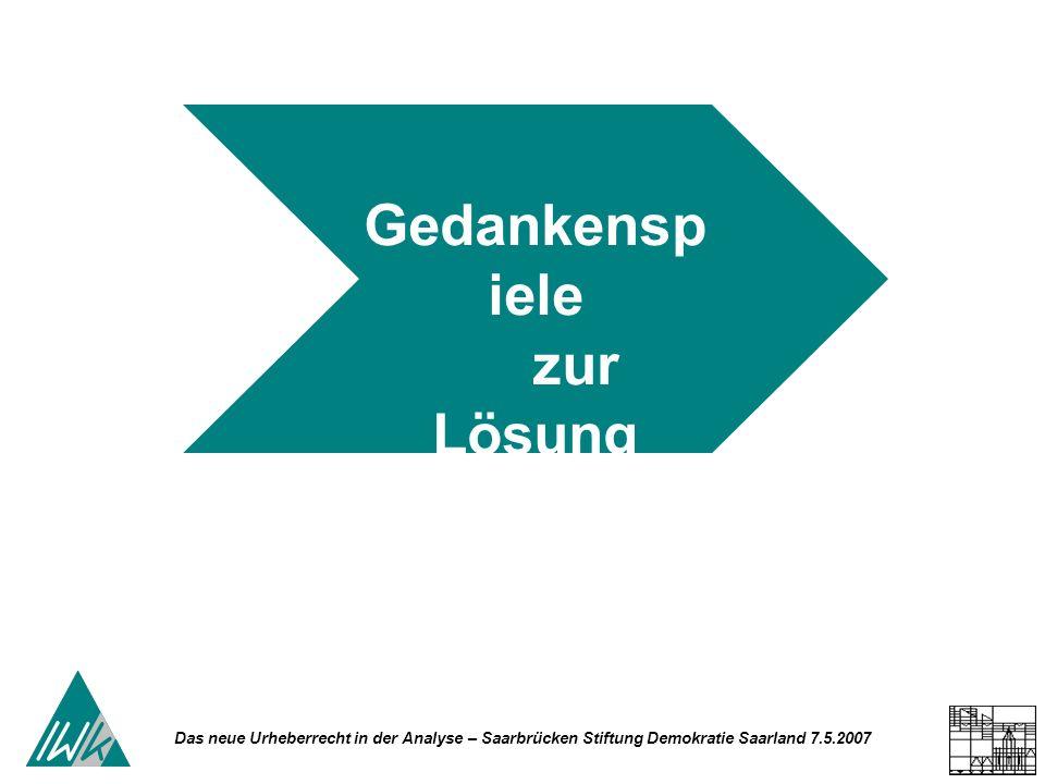 Das neue Urheberrecht in der Analyse – Saarbrücken Stiftung Demokratie Saarland 7.5.2007 Gedankensp iele zur Lösung