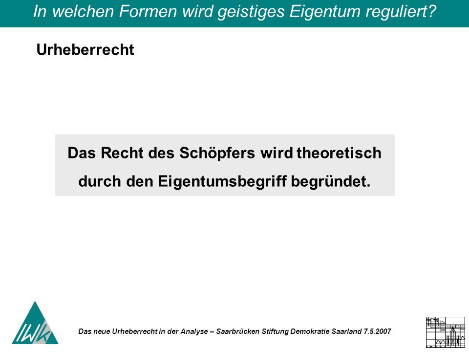 Das neue Urheberrecht in der Analyse – Saarbrücken Stiftung Demokratie Saarland 7.5.2007 Regulierungsformen für geistiges Eigentum – Privatkopie oder öffentlich zugänglich gemachte und sie keinen gewerblichen Zwecken dient