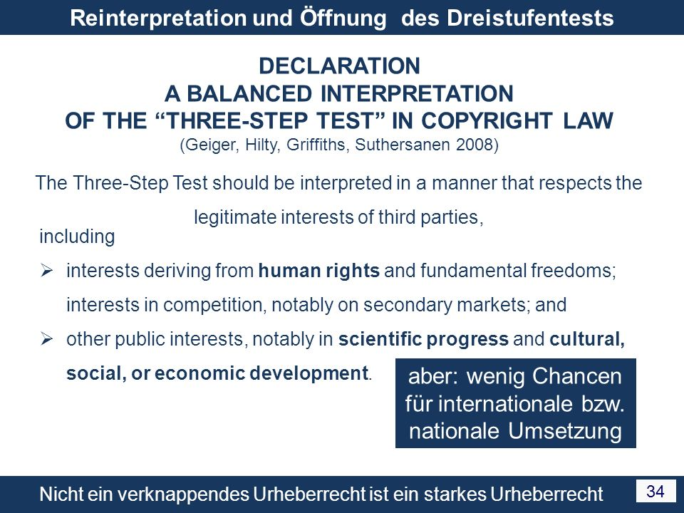 Nicht ein verknappendes Urheberrecht ist ein starkes Urheberrecht 34 Reinterpretation und Öffnung des Dreistufentests DECLARATION A BALANCED INTERPRETATION OF THE THREE-STEP TEST IN COPYRIGHT LAW (Geiger, Hilty, Griffiths, Suthersanen 2008) The Three-Step Test should be interpreted in a manner that respects the legitimate interests of third parties, including interests deriving from human rights and fundamental freedoms; interests in competition, notably on secondary markets; and other public interests, notably in scientific progress and cultural, social, or economic development.